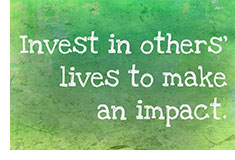 Invest in others' lives to make an impact.